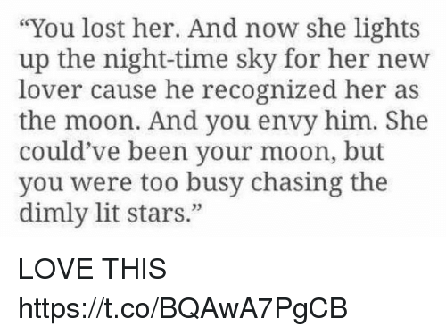 """Lit, Love, and Lost: """"You lost her. And now she lights  up the night-time sky for her new  lover cause he recognized her as  the moon. And you envy him. She  could've been your moon, but  you were too busy chasing the  dimly lit stars."""" LOVE THIS https://t.co/BQAwA7PgCB"""