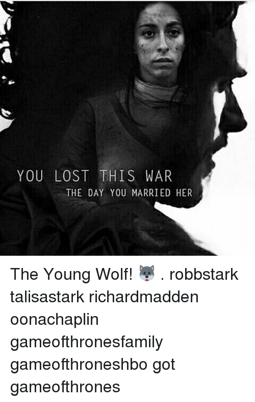 Memes, Lost, and Wolf: YOU LOST THIS WAR  THE DAY YOU MARRIED HER The Young Wolf! 🐺 . robbstark talisastark richardmadden oonachaplin gameofthronesfamily gameofthroneshbo got gameofthrones