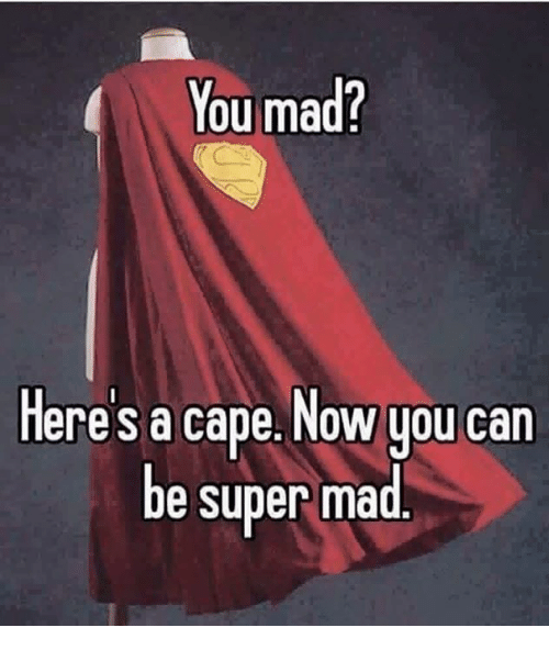 Memes, Mad, and 🤖: You mad?  Here's a  cape. Now you can  be super mad