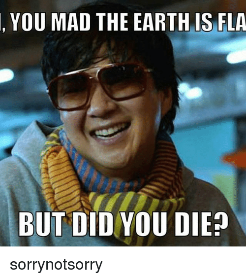 YOU MAD THE EARTH IS FLA BUT DID YOU DIE Sorrynotsorry ...