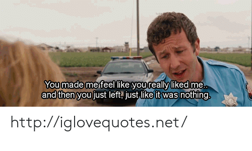 Http, Net, and You: You made me feel like youteally likedlme  made me  and then youjust left just like it was nothing http://iglovequotes.net/
