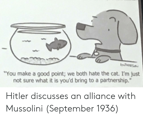 "Good, Hitler, and Cat: ""You make a good point; we both hate the cat. I'm just  not sure what it is you'd bring to a partnership."" Hitler discusses an alliance with Mussolini (September 1936)"
