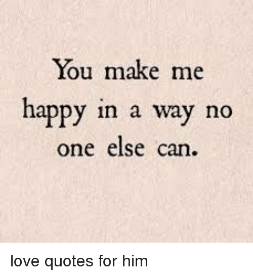 You Make Me Happy In A Way No One Else Can Love Quotes For Him