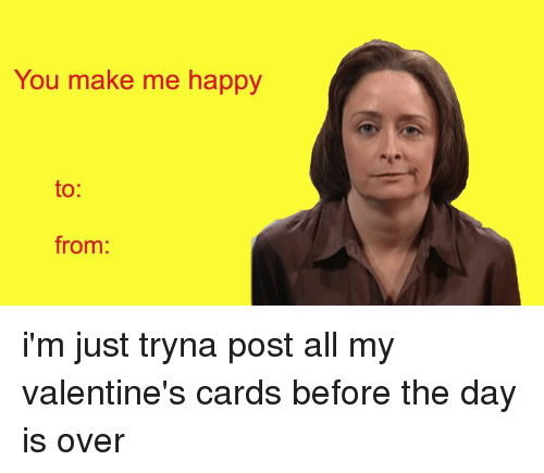 Memes, 🤖, and Valentines Cards: You make me happy  to  from: i'm just tryna post all my valentine's cards before the day is over