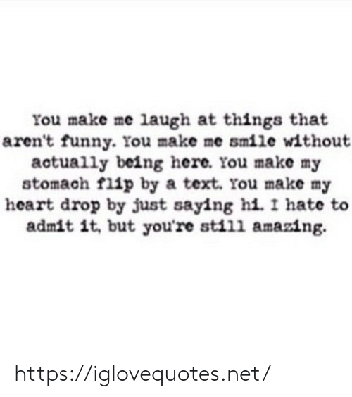 Funny, Heart, and Smile: You make me laugh at things that  aren't funny. You make me smile without  actually being here. You make my  stomach flip by a text. You make my  heart drop by just saying hi. I hate  admit it, but youre still amazing https://iglovequotes.net/