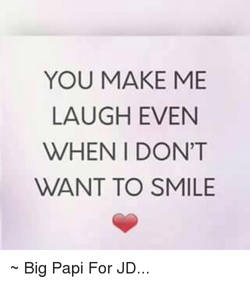 You Make Me Laugh When I Dont Even Want To Smile