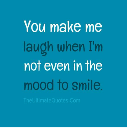 you make me laugh when i m not even in the mood to smile the