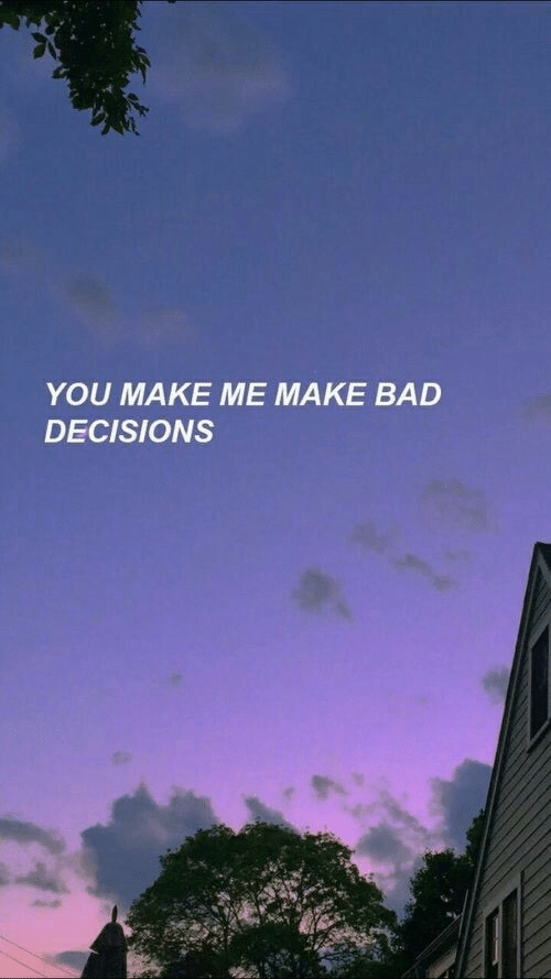 Bad, Decisions, and Make: YOU MAKE ME MAKE BAD  DECISIONS