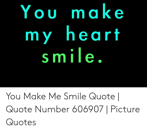 You Make My Heart Smile You Make Me Smile Quote | Quote ...