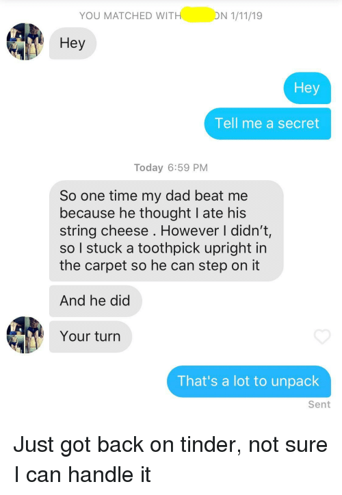 Dad, Tinder, and Time: YOU MATCHED WIT  Hey  Hey  Tell me a secret  Today 6:59 PM  So one time my dad beat me  because he thought I ate his  string cheese . However I didn't,  so I stuck a toothpick upright in  the carpet so he can step on it  And he did  Your turn  That's a lot to unpack  Sent Just got back on tinder, not sure I can handle it