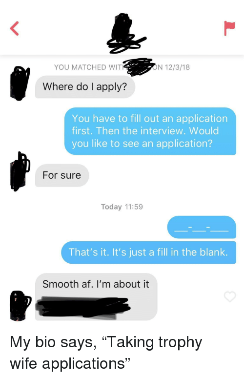 "Af, Smooth, and The Interview: YOU MATCHED WIT  ON 12/3/18  Where do I apply?  You have to fill out an application  first. Then the interview. Would  you like to see an application?  For sure  Today 11:59  That's it. It's just a fill in the blank.  Smooth af. I'm about it My bio says, ""Taking trophy wife applications"""