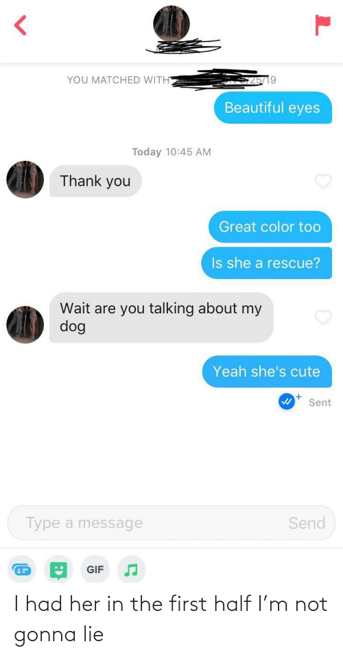 Beautiful, Cute, and Gif: YOU MATCHED WITH  Beautiful eyes  Today 10:45 AM  Thank you  Great color too  Is she a rescue?  Wait are you talking about my  dog  Yeah she's cute  Sent  Type a message  Send  GIF I had her in the first half I'm not gonna lie
