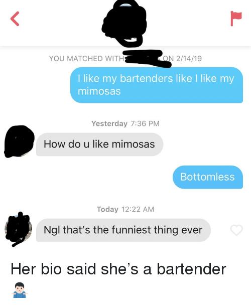 Today, How, and Her: YOU MATCHED WITH  ON 2/14/19  I like my bartenders like I like my  mimosas  Yesterday 7:36 PM  How do u like mimosas  Bottomless  Today 12:22 AM  Ngl that's the funniest thing ever