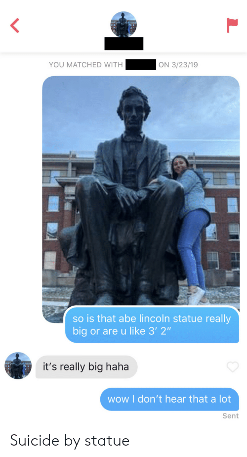"Wow, Lincoln, and Suicide: YOU MATCHED WITH  ON 3/23/19  so is that abe lincoln statue really  big or are u like 3' 2""  it's really big haha  wow I don't hear that a lot  Sent Suicide by statue"