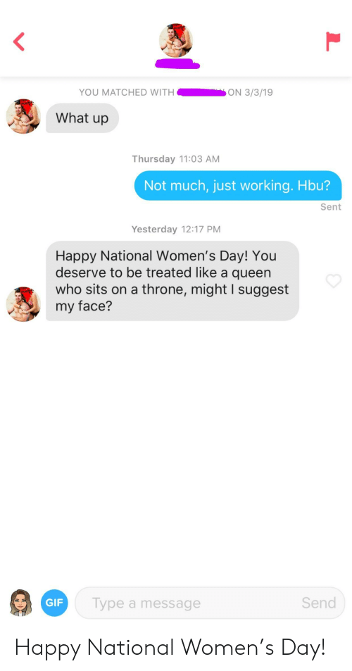 Gif, Queen, and Happy: YOU MATCHED WITH  ON 3/3/19  What up  Thursday 11:03 AM  Not much, just working. Hbu?  Sent  Yesterday 12:17 PM  Happy National Women's Day! You  deserve to be treated like a queen  who sits on a throne, might lI suggest  my face?  GIF  Type a message  Send Happy National Women's Day!