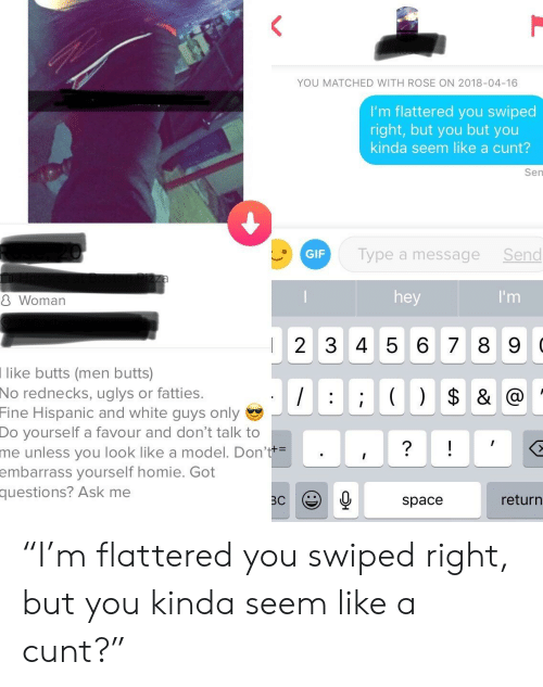 """Gif, Homie, and Cunt: YOU MATCHED WITH ROSE ON 2018-04-16  I'm flattered you swiped  right, but you but you  kinda seem like a cunt?  Sen  GIF  Type a messageSend  8 Woman  hey  2 345 6 7 8 9 0  like butts (men butts)  No  rednecks, uglys or fatties.  Fine  Hispanic and white guys only  Do  yourself a favour and don't talk to  unless you look like a model. Don'  yourself homie. Got  me  embarrass  questions?  Ask me  space  return """"I'm flattered you swiped right, but you kinda seem like a cunt?"""""""