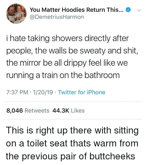 Iphone, Twitter, and Mirror: +  You Matter Hoodies Return This  @DemetriusHarmon  '  i hate taking showers directly after  people, the walls be sweaty and shit,  the mirror be all drippy feel like we  running a train on the bathroom  7:37 PM- 1/20/19 Twitter for iPhone  8,046 Retweets 44.3K Likes This is right up there with sitting on a toilet seat thats warm from the previous pair of buttcheeks