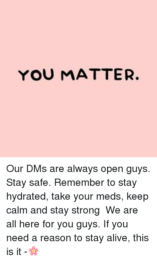 YOU MATTER Our DMs Are Always Open Guys Stay Safe Remember
