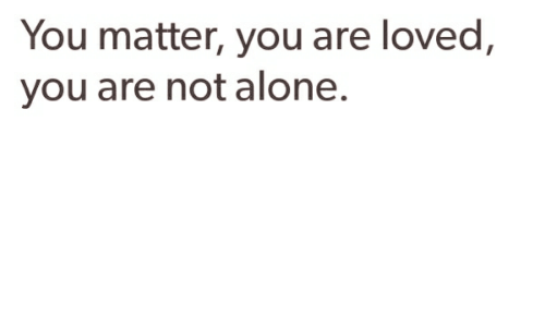 You Matter You Are Loved You Are Not Alone