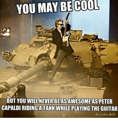 Memes, Cool, and Guitar: YOU MAY BE COOL  BUT YOU WILL NEVER BEASAWESOME AS PETER  CAPALDI RIDING ATANKWHILE PLAYING  THE GUITAR  PICCOLLAGE