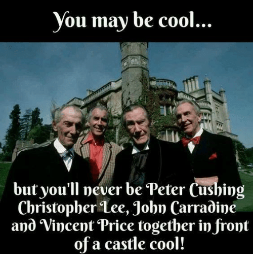 Dank, Christopher Lee, and 🤖: you may be cool  but you'll never be Peter Cushing  Christopher Lee, John Carradine  and Vincent Price together in front  of a castle cool!