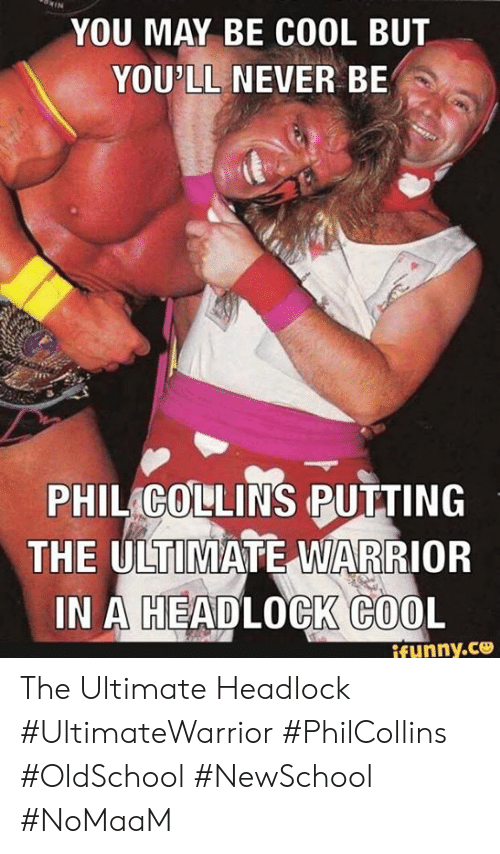 Memes, Cool, and Never: YOU MAY BE COOL BUT  YOU'LL NEVER BE  PHIL GOLLINS PUTTING  THE ULT MATE WRIOR  IN A HEADLOCK COOL  ifunny.ce The Ultimate Headlock #UltimateWarrior #PhilCollins #OldSchool #NewSchool #NoMaaM