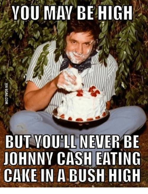 YOU MAY BE HIGH BUT VOUILL NEVER BE JOHNNY CASH EATING CAKE IN a ...