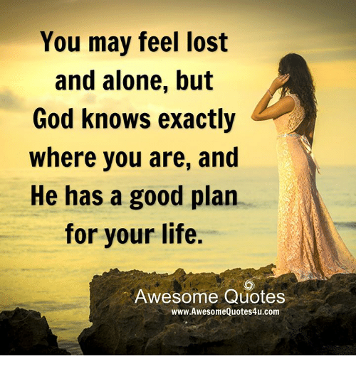 you feel lost and alone but god knows exactly where you are