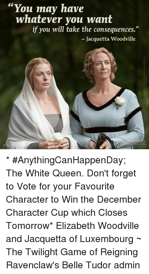"""Memes, Queen, and Twilight: You may have whatever you want if you will take the consequences."""" Jacquetta Woodville* #AnythingCanHappenDay; The White Queen. Don't forget to Vote for your Favourite Character to Win the December Character Cup which Closes Tomorrow* Elizabeth Woodville and Jacquetta of Luxembourg~ The Twilight Game of Reigning Ravenclaw's Belle Tudor admin"""