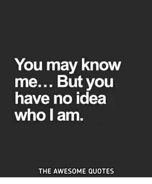 You May Know Me But You Have No Idea Who I Am The Awesome Quotes