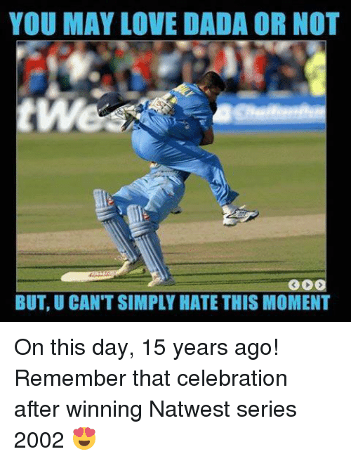 Love, Memes, and Dada: YOU MAY LOVE DADA OR NOT  twe  300  BUT, U CAN'T SIMPLY HATE THIS MOMENT On this day, 15 years ago! Remember that celebration after winning Natwest series 2002 😍