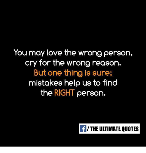 You May Love The Wrong Person Cry For The Wrong Reason But One Thing
