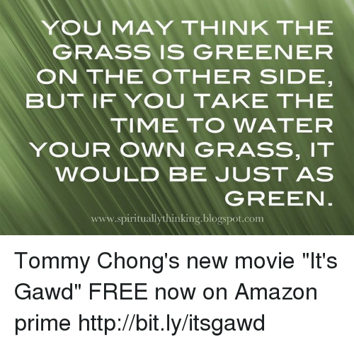 "Amazon, Amazon Prime, and Memes: YOU MAY THINK THE  GRASS IS GREENEFR  ON THE OTHER SIDE  BUT IFYOU TAKE THE  TIME TO WATER  YOUR OWN GRASS, IT  WOULD BE JUST AS  GREEN  www.spirituallythinking.blogspot.com Tommy Chong's new movie ""It's Gawd"" FREE now on Amazon prime http://bit.ly/itsgawd"