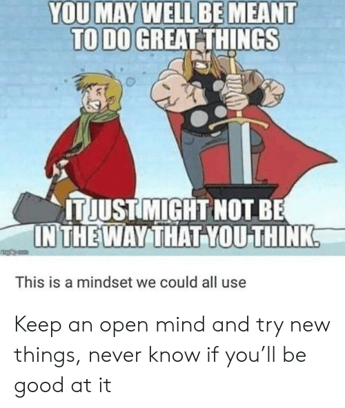 Good, Mind, and Never: YOU MAY WELL BE MEANT  TO DO GREAT THINGS  IT JUSTMIGHT NOT BE  IN THEWAY THAT YOU THINK  This is a mindset we could all use Keep an open mind and try new things, never know if you'll be good at it