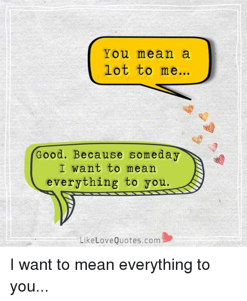 You Mean A Lot To Me Good Because Someday I Want To Mean Everything