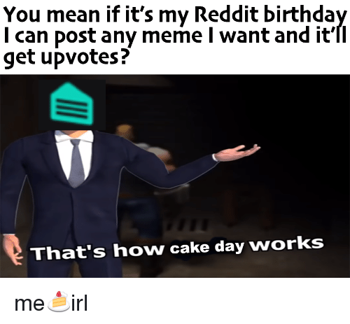 Meme, Reddit, and Cake: You mean if it's my Reddit birthda  l can post any meme I want and it'II  get upvotes?  That's how cake day works