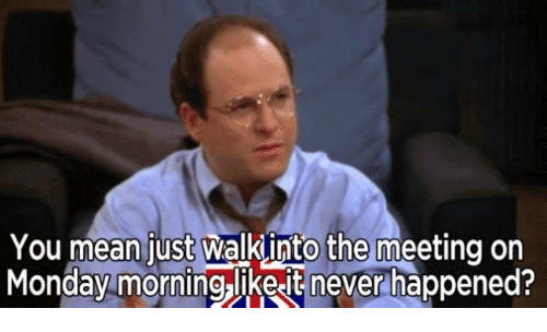 Mondays, Mean, and Meaning: You mean just Walkinto the meeting on  Monday morning likeetnever happened?