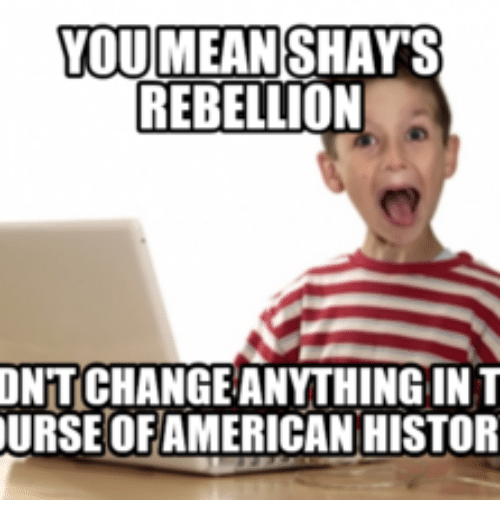 you mean shays rebellion ontchangeanithing in t ourse ofamerican histor 13838276 ✅ 25 best memes about redneck american history redneck,American History Memes