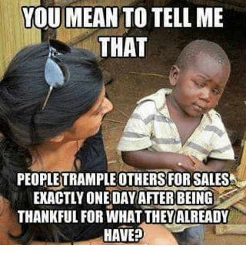 Memes, 🤖, and One Day: YOU MEAN TO TELL ME THAT PEOPLE TRAMPLE OTHERS FORSALESA EXACTLY ONE DAY AFTER BEING THANKFUL FOR WHAT THEY ALREADY HAVE?