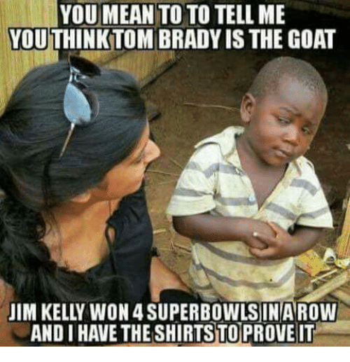 Memes, Jim Kelly, and 🤖: YOU MEAN  TO TO TELL ME  YOUTHINKTOM BRADYIS THE GOAT  JIM KELLY WON 4 SUPERBOWLS IN AROW  ANDI HAVETHESHIRTSTOPROVEIT