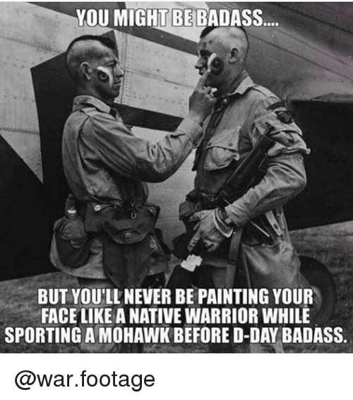 Memes, Badass, and Never: YOU MIGHT BE BADASS  BUT YOU'LL NEVER BE PAINTING YOUR  FACE LIKE A NATIVE WARRIOR WHILE  SPORTING A MOHAWK BEFORE D-DAY BADASS @war.footage