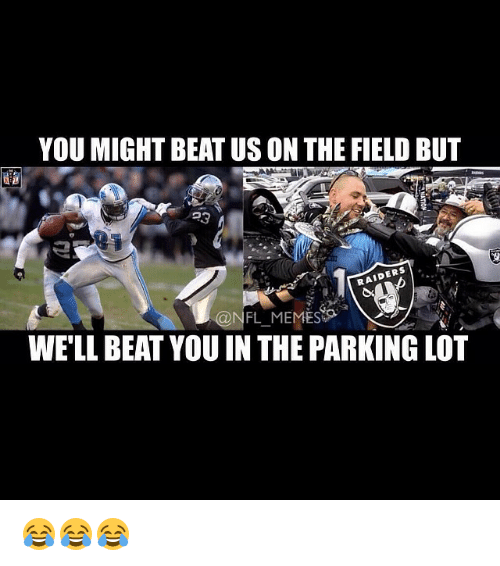 Meme, Memes, and Nfl: YOU MIGHT BEAT USONTHE FIELD BUT  RAIDERS  @NFL MEMES  WELL BEAT YOU IN THE PARKING LOT 😂😂😂