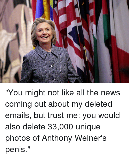 """Dank, News, and Email: """"You might not like all the news coming out about my deleted emails, but trust me: you would also delete 33,000 unique photos of Anthony Weiner's penis."""""""