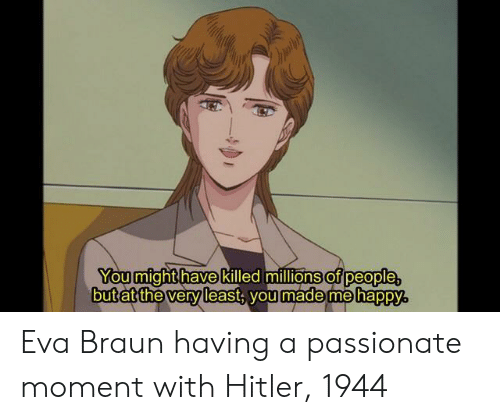 Happy, Hitler, and Passionate: You mighthave killed millions of  but at the vervleast voulmade me  people  madame hapPY Eva Braun having a passionate moment with Hitler, 1944