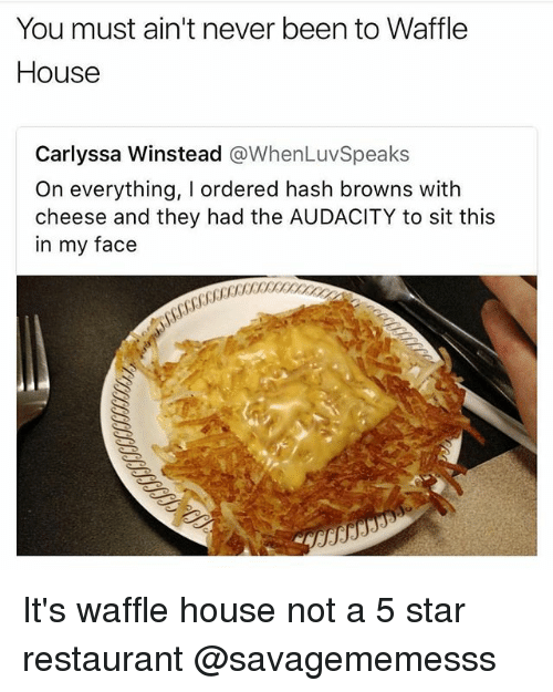 Memes, Waffle House, and Audacity: You must ain't never been to Waffle  House  Carlyssa Winstead @WhenLuvSpeaks  On everything, I ordered hash browns with  cheese and they had the AUDACITY to sit this  in my face It's waffle house not a 5 star restaurant @savagememesss