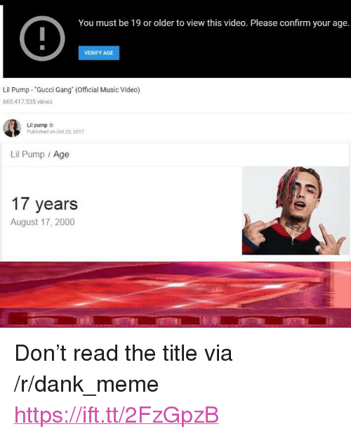 "Dank, Gucci, and Meme: You must be 19 or older to view this video. Please confirm your age.  VERIFY AGE  Lil Pump ""Gucci Gang (Official Music Video)  660,417,535 views  Lil pump  Published on Oct 23,2017  Lil Pump Age  17 years  August 17, 2000 <p>Don't read the title via /r/dank_meme <a href=""https://ift.tt/2FzGpzB"">https://ift.tt/2FzGpzB</a></p>"