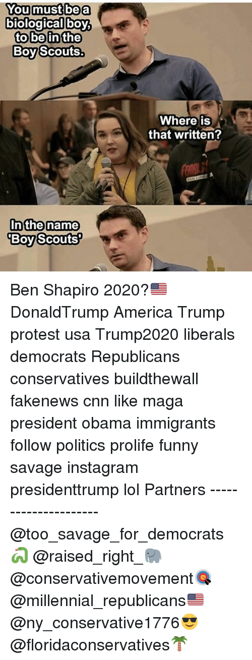 America, cnn.com, and Funny: You must be a  biological boy,  to be in the  Boy Scouts.  In the name  Boy Scouts?  Where is  that written? Ben Shapiro 2020?🇺🇸 DonaldTrump America Trump protest usa Trump2020 liberals democrats Republicans conservatives buildthewall fakenews cnn like maga president obama immigrants follow politics prolife funny savage instagram presidenttrump lol Partners --------------------- @too_savage_for_democrats🐍 @raised_right_🐘 @conservativemovement🎯 @millennial_republicans🇺🇸 @ny_conservative1776😎 @floridaconservatives🌴