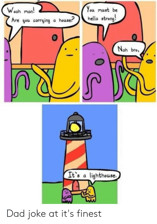 Dad, Reddit, and House: You must be  Woah man  hella strong  Are gou carrying a house?  Nah bro  It's a lighthouse Dad joke at it's finest