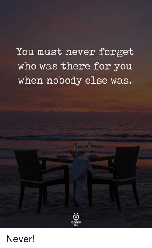 Never, Who, and You: You must never forget  who was there for you  when nobody else was. Never!