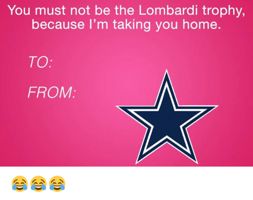 Home, You, and Lombardi: You must not be the Lombardi trophy,  because I'm taking you home  TO  FROM 😂😂😂